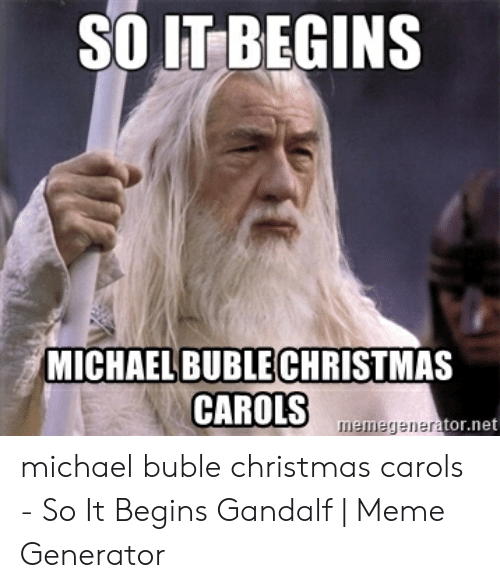 michael buble christmas: SO IT BEGINS  MICHAEL BUBLECHRISTMAS  CAROLS  memegenerator.net michael buble christmas carols - So It Begins Gandalf | Meme Generator