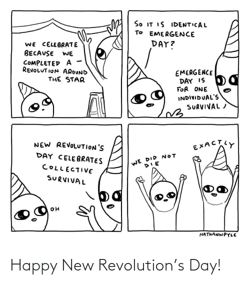 celebrate: So IT IS IDENTICAL  TO EMERGENCE  DAY?  WE CELEBRATE  BECAUSE  WE  COMPLETED A  REVOLUT ION AROUND  EMERGENCE  DAY IS  FOR ONE  THE STAR  INDIVIDUAL'S  SURVIVAL /  NEW REVOLUTION'S  EXACTY  DAY CELEBRATES  WE DID NOT  COLLECTIVE  SURVIVAL  NATHANWPYLE Happy New Revolution's Day!