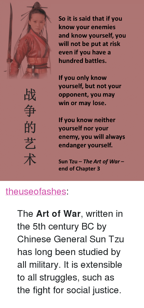 """Military: So it is said that if you  know your enemies  nd know yourself, you  will not be put at risk  ven if you have a  hundred battles.  If you only know  yourself, but not your  opponent, you may  win or may lose.  争  If you know neither  yourself nor your  enemy, you will always  endanger yourself  艺  Sun Tzu-The Art of War  end of Chapter 3 <p><a class=""""tumblr_blog"""" href=""""http://theuseofashes.tumblr.com/post/146160808392"""">theuseofashes</a>:</p> <blockquote> <p>The <b>Art of War</b>, written in the 5th century BC by Chinese General Sun Tzu has long been studied by all military. It is extensible to all struggles, such as the fight for social justice.</p> </blockquote>"""