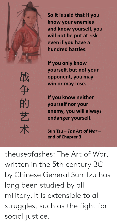 Military: So it is said that if you  know your enemies  nd know yourself, you  will not be put at risk  ven if you have a  hundred battles.  If you only know  yourself, but not your  opponent, you may  win or may lose.  争  If you know neither  yourself nor your  enemy, you will always  endanger yourself  艺  Sun Tzu-The Art of War  end of Chapter 3 theuseofashes:  The Art of War, written in the 5th century BC by Chinese General Sun Tzu has long been studied by all military. It is extensible to all struggles, such as the fight for social justice.