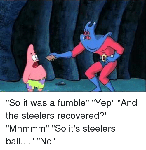 "SpongeBob, Sports, and Steelers: ""So it was a fumble"" ""Yep"" ""And the steelers recovered?"" ""Mhmmm"" ""So it's steelers ball...."" ""No"""