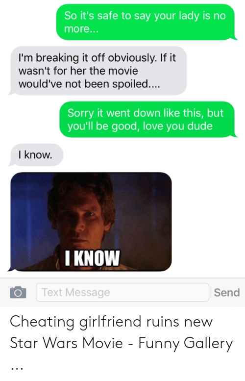 Cheating Girlfriend Meme: So it's safe to say your lady is no  more...  I'm breaking it off obviously. If it  wasn't for her the movie  would've not been spoiled..  Sorry it went down like this, but  you'll be good, love you dude  I know  I KNOW  Text Message  Send Cheating girlfriend ruins new Star Wars Movie - Funny Gallery ...