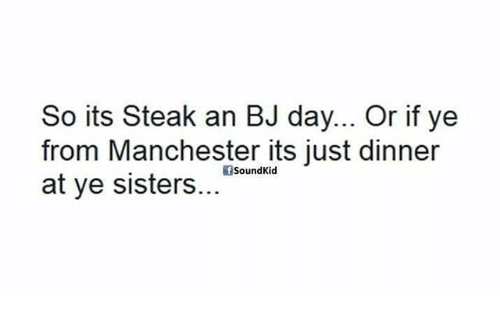 Bj Day: So its Steak an BJ day... Or if ye  from Manchester its just dinner  SoundKid  at ye sisters.