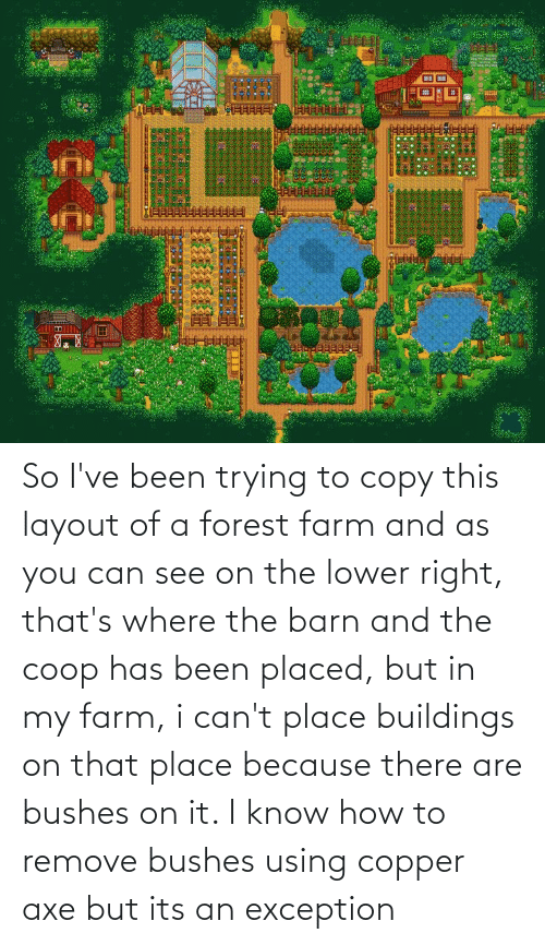 bushes: So I've been trying to copy this layout of a forest farm and as you can see on the lower right, that's where the barn and the coop has been placed, but in my farm, i can't place buildings on that place because there are bushes on it. I know how to remove bushes using copper axe but its an exception