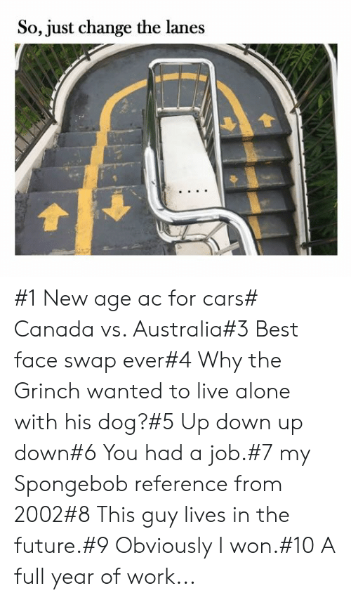 The Grinch: So, just change the lanes #1 New age ac for cars# Canada vs. Australia#3 Best face swap ever#4 Why the Grinch wanted to live alone with his dog?#5 Up down up down#6 You had a job.#7 my Spongebob reference from 2002#8 This guy lives in the future.#9 Obviously I won.#10 A full year of work...