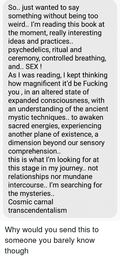 Fucking, Journey, and Relationships: So.. just wanted to say  something without being too  weird.. I'm reading this book at  the moment, really interesting  ideas and practices  psychedelics, ritual and  ceremony, controlled breathing,  and.. SEX!  As I was reading, I kept thinking  how magnificent it'd be Fucking  you, in an altered state of  expanded consciousness, with  an understanding of the ancient  mystic techniques.. to awaken  sacred energies, experiencing  another plane of existence, a  dimension bevond our sensory  comprehension  this is what I'm looking for at  this stage in my journey.. not  relationships nor mundane  intercourse.. l'm searching for  the mysteries  Cosmic carnal  transcendentalism
