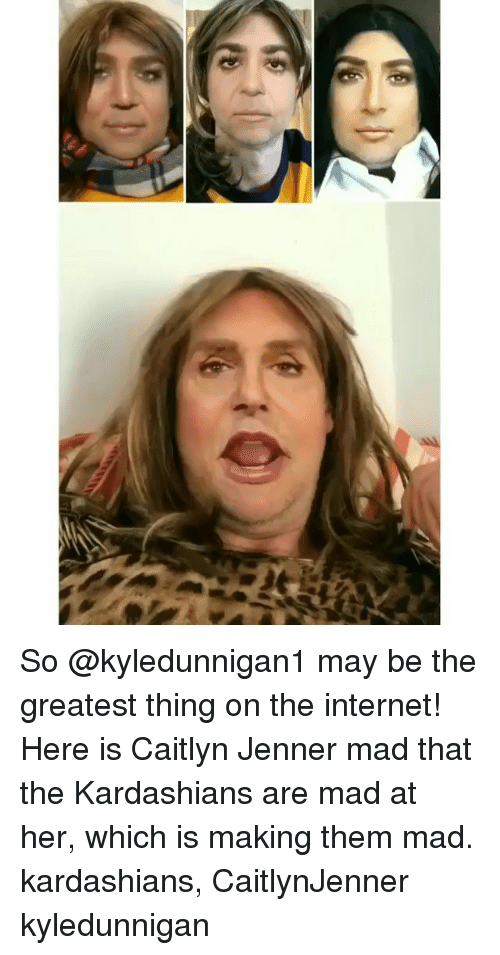 Caitlyn Jenner: So @kyledunnigan1 may be the greatest thing on the internet! Here is Caitlyn Jenner mad that the Kardashians are mad at her, which is making them mad. kardashians, CaitlynJenner kyledunnigan