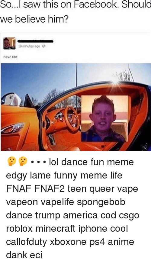 Spongebob Dance: So...l  saw  this  on  Facebook.  Should  we believe him?  minutes ago  new car 🤔🤔 • • • lol dance fun meme edgy lame funny meme life FNAF FNAF2 teen queer vape vapeon vapelife spongebob dance trump america cod csgo roblox minecraft iphone cool callofduty xboxone ps4 anime dank eci