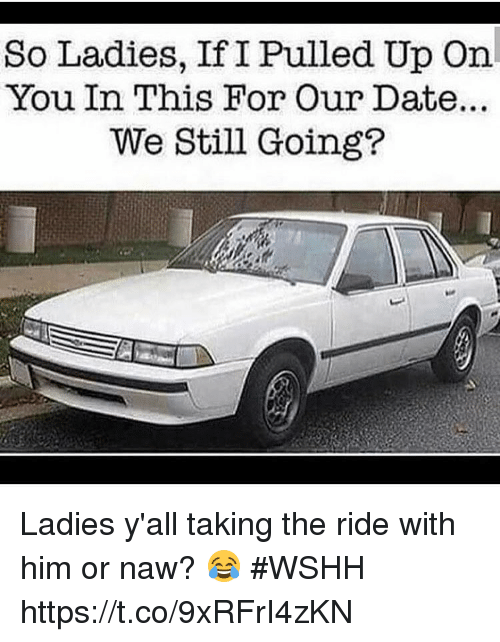 Or Naw: So Ladies, If I Pulled Up On  You In This For Our Date.  We Still Going? Ladies y'all taking the ride with him or naw? 😂 #WSHH https://t.co/9xRFrI4zKN