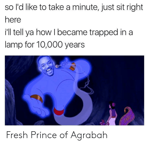 Agrabah: so l'd like to take a minute, just sit right  here  ill tell ya how I became trapped in a  lamp for 10,000 years Fresh Prince of Agrabah