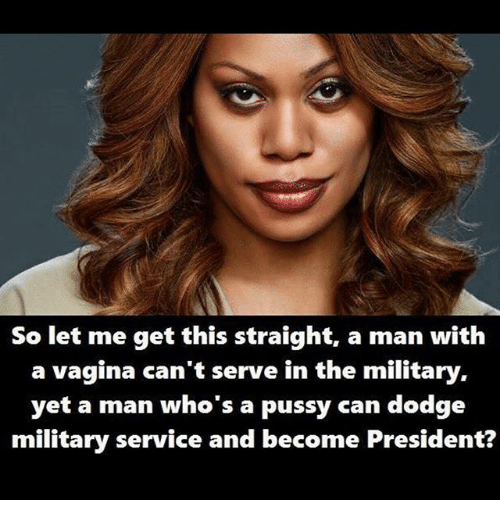 Memes, Pussy, and Dodge: So let me get this straight, a man with  a vagina can't serve in the military,  yet a man who's a pussy can dodge  military service and become President?