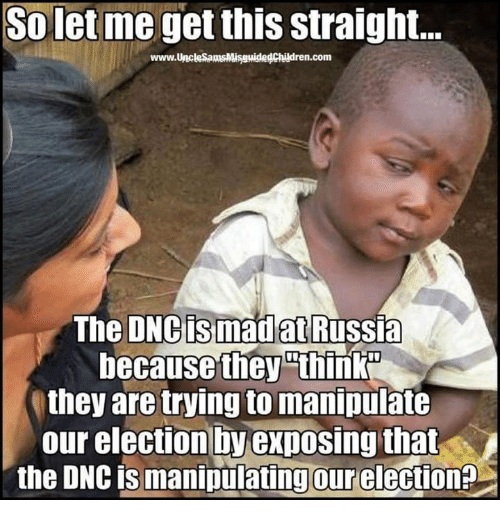 Russia, Conservative, and Let Me: So let me get this straight.  www.UnckesamsMisguidedChildren.com  The DNC is madat Russia  because they thinkN  they are trying tomanipulate  our election by exposing that  the DNC is manipulating our election?