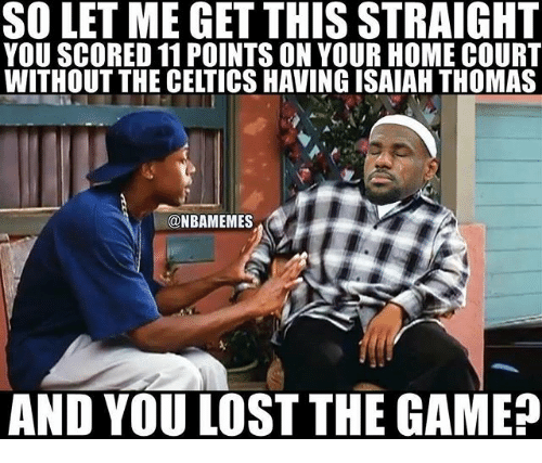 Nba, The Game, and Lost: SO LET ME GET THIS STRAIGHT  YOU SCORED 11 POINTS ON YOUR HOME COURT  WITHOUT THE CELTICS HAVING ISAIAH THOMAS  NBAMEMES  AND YOU LOST THE GAME
