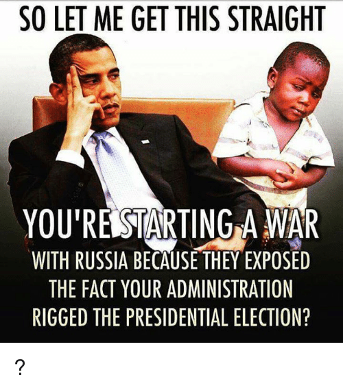 Memes, Presidential Election, and Russia: SO LET ME GET THIS STRAIGHT  YOURERSTARTING A WAR  WITH RUSSIA BECAUSE THEY EXPOSED  THE FACT YOUR ADMINISTRATION  RIGGED THE PRESIDENTIAL ELECTION? ?