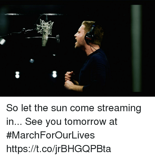 Memes, Tomorrow, and 🤖: So let the sun come streaming in... See you tomorrow at #MarchForOurLives https://t.co/jrBHGQPBta