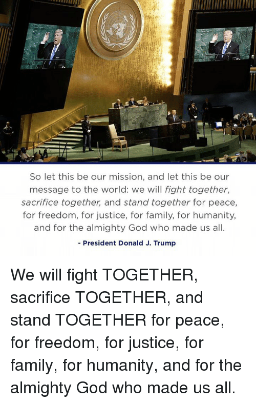 Family, God, and Justice: So let this be our mission, and let this be our  message to the world: we will fight together,  sacrifice together, and stand together for peace,  for freedom, for justice, for family, for humanity,  and for the almighty God who made us all.  - President Donald J. Trump We will fight TOGETHER, sacrifice TOGETHER, and stand TOGETHER for peace, for freedom, for justice, for family, for humanity, and for the almighty God who made us all.