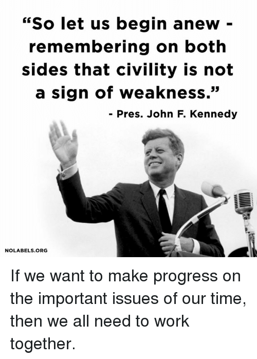 "Memes, Progressive, and John F. Kennedy: ""So let us begin anew  remembering on both  sides that Civility is not  a sign of weakness.""  Pres. John F. Kennedy  NO LABELS ORG If we want to make progress on the important issues of our time, then we all need to work together."