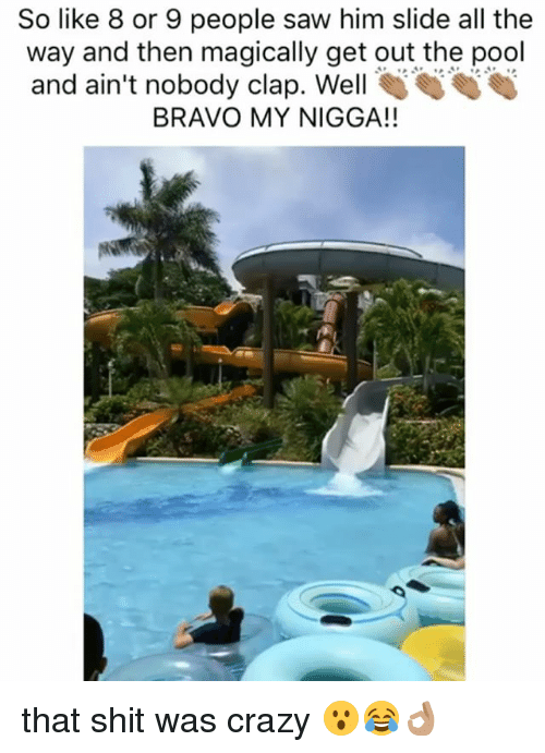 Crazy, Funny, and Memes: So like 8 or 9 people saw him slide all the  way and then magically get out the pool  and ain't nobody clap. Well  BRAVO MY NIGGA!! that shit was crazy 😮😂👌🏽