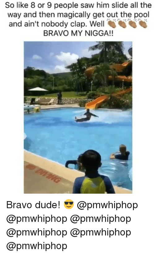 Dude, Memes, and My Nigga: So like 8 or 9 people saw him slide all the  way and then magically get out the pool  and ain't nobody clap. Well  S S  BRAVO MY NIGGA!! Bravo dude! 😎 @pmwhiphop @pmwhiphop @pmwhiphop @pmwhiphop @pmwhiphop @pmwhiphop