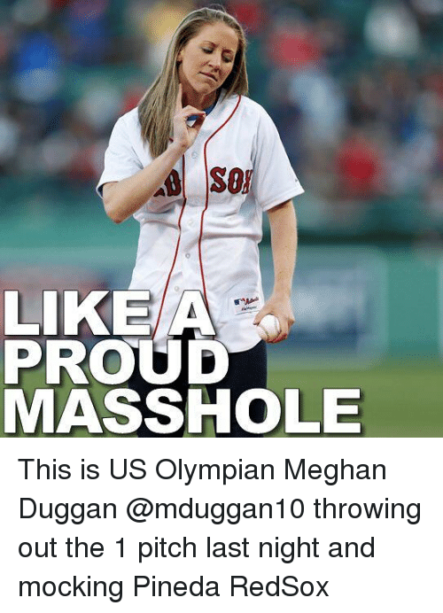 Masshole: SO  LIKE A  PROUD  MASSHOLE This is US Olympian Meghan Duggan @mduggan10 throwing out the 1 pitch last night and mocking Pineda RedSox