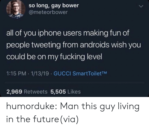 tweeting: so long, gay bower  @meteorbower  all of you iphone users making fun of  people tweeting from androids wish you  could be on my fucking level  1:15 PM 1/13/19 GUCCI SmartToiletTM  2,969 Retweets 5,505 Likes humorduke:  Man this guy living in the future(via)