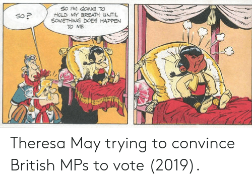 Theresa: SO M GONG TO  HOLD MY BREATH UNTIL  SOMETHING DOES HAPPEN  So P  TO ME Theresa May trying to convince British MPs to vote (2019).