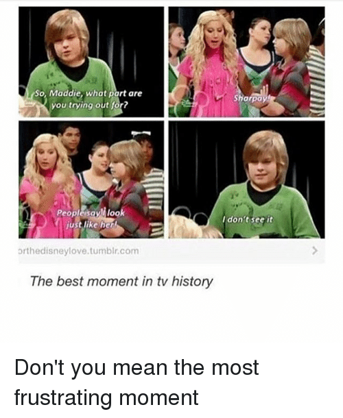 sharpay: So, Maddie, what part are  Sharpay  you trying out for?  Peoplesayll look  I don't see it  just like her  orthedisneylove. tumblr,com  The best moment in tv history Don't you mean the most frustrating moment