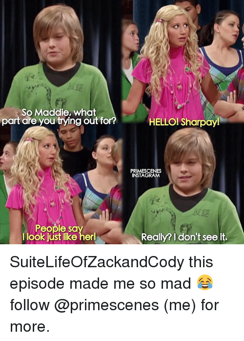 sharpay: So Maddie, what  part are you trying out fo  HELLO! Sharpay  PRIMESCENES  INSTAGRAM  People sa  I look jüst like her!  Really? I don't see ift. SuiteLifeOfZackandCody this episode made me so mad 😂 follow @primescenes (me) for more.