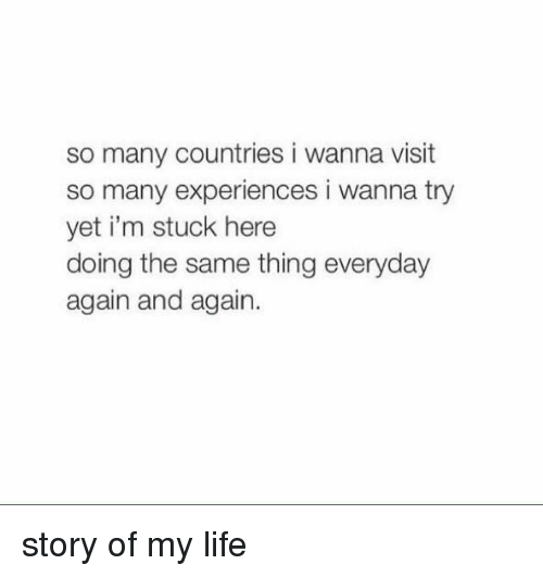 Girl Memes, Story of My Life, and Stuck: so many countries i wanna visit  so many experiences i wanna try  yet i'm stuck here  doing the same thing everyday  again and again. story of my life