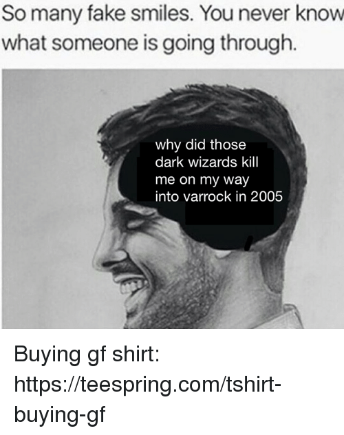 Fake, Wizards, and RuneScape: So many fake smiles. You never know  what someone is going through.  why did those  dark wizards kill  me on my way  into varrock in 2005 Buying gf shirt: https://teespring.com/tshirt-buying-gf