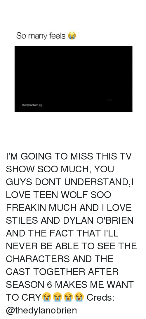 Dylan O'Brien: So many feels  Thedyanobrien lig I'M GOING TO MISS THIS TV SHOW SOO MUCH, YOU GUYS DONT UNDERSTAND,I LOVE TEEN WOLF SOO FREAKIN MUCH AND I LOVE STILES AND DYLAN O'BRIEN AND THE FACT THAT I'LL NEVER BE ABLE TO SEE THE CHARACTERS AND THE CAST TOGETHER AFTER SEASON 6 MAKES ME WANT TO CRY😭😭😭😭 Creds: @thedylanobrien