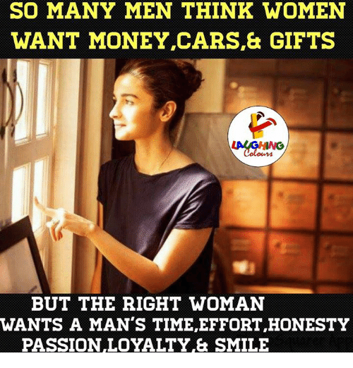Passionate, Honesty, and Indianpeoplefacebook: SO MANY MEN THINK WOMEN  WANT MONEY CARS & GIFTS  BUT THE RIGHT WOMAN  WANTS A MAN'S TIME,EFFORT HONESTY  PASSION LOYALTY & SMILE