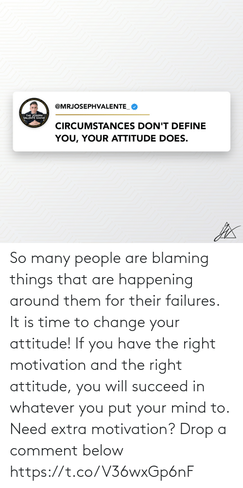 comment: So many people are blaming things that are happening around them for their failures.   It is time to change your attitude! If you have the right motivation and the right attitude, you will succeed in whatever you put your mind to.   Need extra motivation? Drop a comment below https://t.co/V36wxGp6nF
