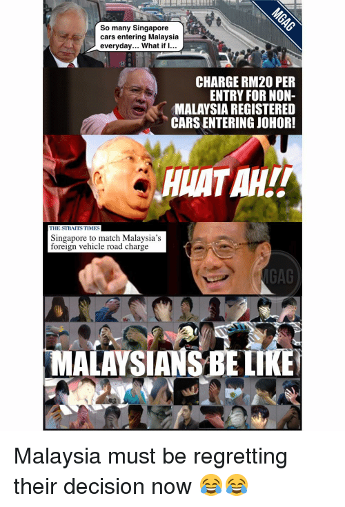 Memes, Regret, and Malaysia: So many Singapore  cars entering Malaysia  everyday... What if I...  CHARGE RM20 PER  ENTRY FOR NON-  MALAYSIA REGISTERED  CARS ENTERING JOHOR!  NATAHL  THE STRAITSTIMES  Singapore to match Malaysia's  foreign vehicle road charge  MGAG  MALAYSIANSBELI Malaysia must be regretting their decision now 😂😂