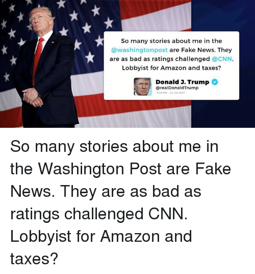 Faking News: So many stories about me in the  @washingtonpost are Fake News. They  are as bad as ratings challenged CNN  Lobbyist for Amazon and taxes?  Donald 3. Trump  erealDonaldTrump  7:28 pM、26 Jul 2017 So many stories about me in the Washington Post are Fake News. They are as bad as ratings challenged CNN. Lobbyist for Amazon and taxes?