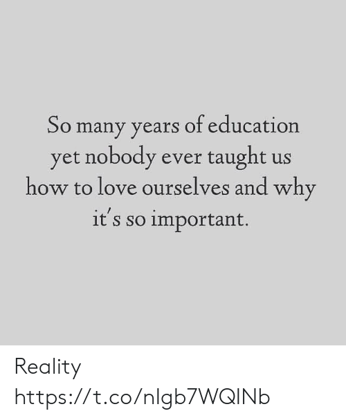Ourselves: So many years of education  yet nobody ever taught us  how to love ourselves and why  it's so important. Reality https://t.co/nIgb7WQINb