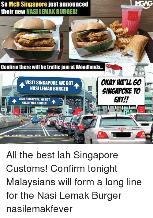 traffic jam: So McD Singapore just announced  their neW NASI LEMAK BURGER!  Confirm there will be traffic jam at Woodlands..  OKAY WE'LL GO  SINGAPORE TO  EAT!!  VISIT SINGAPORE, WE GOT  NASI LEMAK BURGER  VISIT SINGAPORE,WEGOT  NASI LEMAK BURGER  T All the best lah Singapore Customs! Confirm tonight Malaysians will form a long line for the Nasi Lemak Burger nasilemakfever