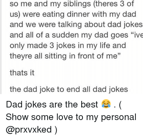"""Dads Jokes: so me and my siblings (theres 3 of  us) were eating dinner with my dad  and we were talking about dad jokes  and all of a sudden my dad goes """"ive  only made 3 jokes in my life and  theyre all sitting in front of me""""  thats it  the dad joke to end all dad jokes Dad jokes are the best 😂 . ( Show some love to my personal @prxvxked )"""