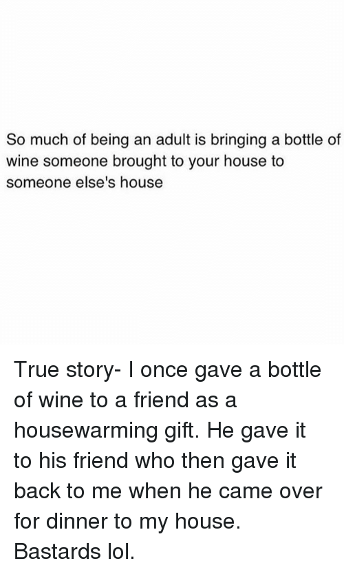 Being an Adult, Funny, and Lol: So much of being an adult is bringing a bottle of  wine someone brought to your house to  someone else's house True story- I once gave a bottle of wine to a friend as a housewarming gift. He gave it to his friend who then gave it back to me when he came over for dinner to my house. Bastards lol.