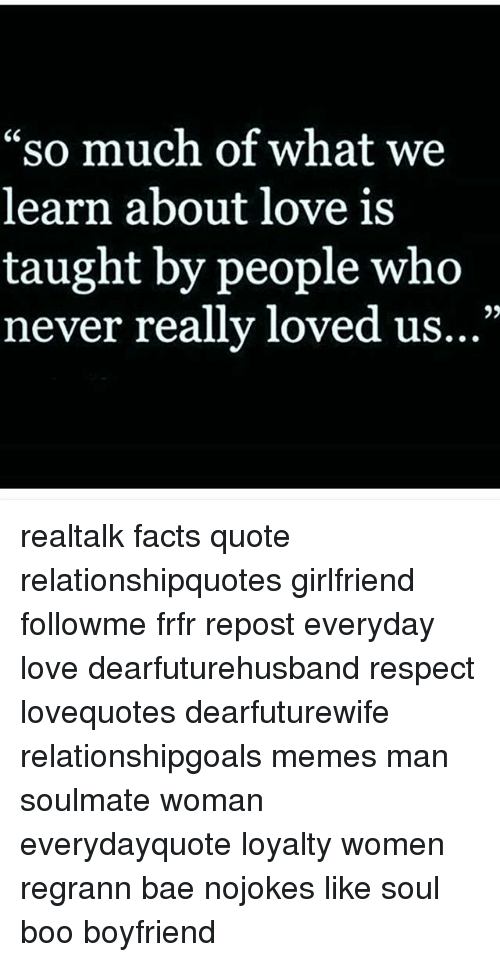 """Bae, Boo, and Facts: """"so much of what we  learn about love is  taught by people who  never really loved us  ..."""" realtalk facts quote relationshipquotes girlfriend followme frfr repost everyday love dearfuturehusband respect lovequotes dearfuturewife relationshipgoals memes man soulmate woman everydayquote loyalty women regrann bae nojokes like soul boo boyfriend"""