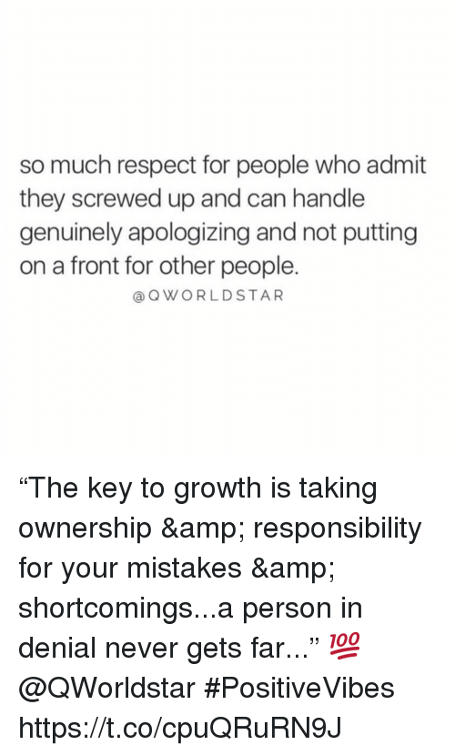 "screwed up: so much respect for people who admit  they screwed up and can handle  genuinely apologizing and not putting  on a front for other people.  @QWORLDSTAR ""The key to growth is taking ownership & responsibility for your mistakes & shortcomings...a person in denial never gets far..."" 💯 @QWorldstar #PositiveVibes https://t.co/cpuQRuRN9J"
