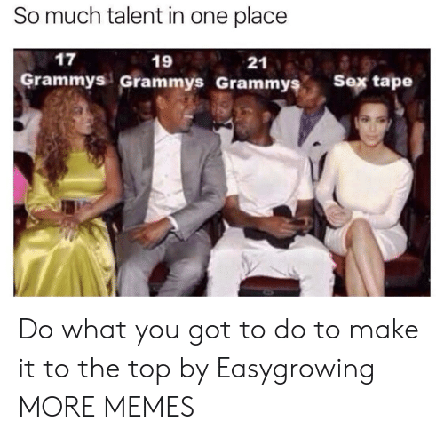 Grammys: So much talent in one place  17  19  Grammys Grammys Grammyş  21  s Sex tape Do what you got to do to make it to the top by Easygrowing MORE MEMES