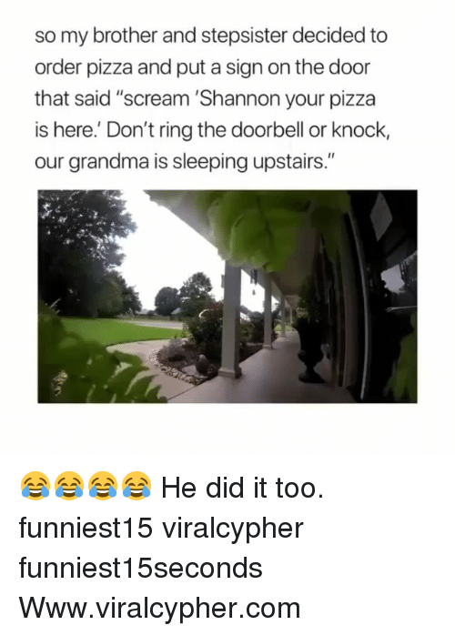 """Funny, Grandma, and Pizza: so my brother and stepsister decided to  order pizza and put a sign on the door  that said """"scream 'Shannon your pizza  is here.' Don't ring the doorbell or knock,  our grandma is sleeping upstairs."""" 😂😂😂😂 He did it too. funniest15 viralcypher funniest15seconds Www.viralcypher.com"""
