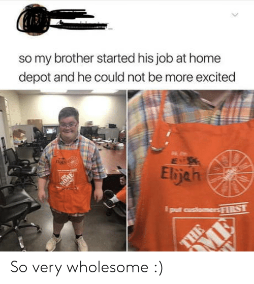 Depot: so my brother started his job at home  depot and he could not be more excited  Elijah  NOM  put customers FIRST  > So very wholesome :)