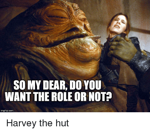 Funny and Sad, Com, and Harvey: SO MY DEAR, DO YOU  WANT THE ROLE OR NOT?  imgflip.com Harvey the hut