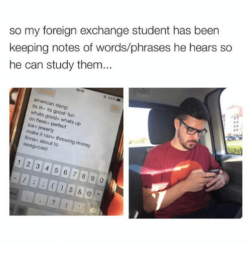 foreign exchange: so my foreign exchange student has been  keeping notes of words/phrases he hears so  he can study them...  10  63%  american slang:  whats its good/ on fl  good- whats up  ice- ie  perfect  make it finna  about to  money  1 2 3 4 5 6 7 8 9 0  &