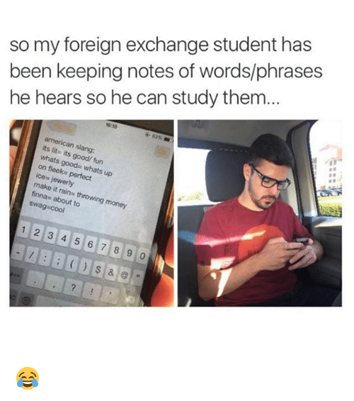 foreign exchange: so my foreign exchange student has  been keeping notes of words/phrases  he hears so he can study them...  9:10  american slang:  its lit- its good/ fun  whats goods whats up  on fleeks perfect  ice= jewerly  make it rains throwing money  finnas about to  swag cool  12 3 4 5 6 7 8 9 0 😂