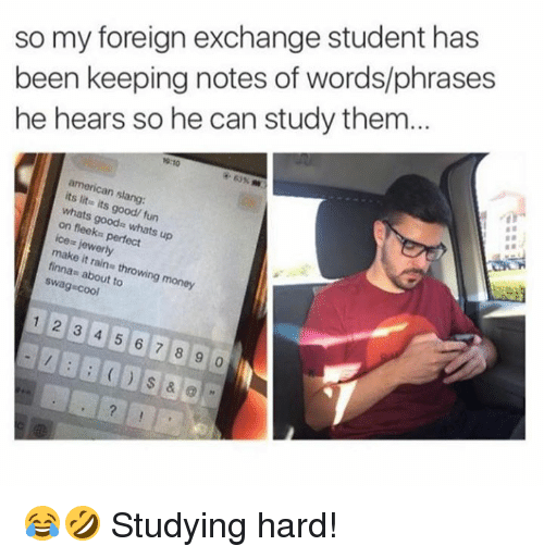 foreign exchange: so my foreign exchange student has  been keeping notes of words/phrases  he hears so he can study them...  19:10  63% m  american slang:  its lite its good/ fun  whats goods whats up  on fleeks perfect  ice jewerly  make it rains throwing money  finnas about to  swag-cool  1 2 3 4 5 6 7 8 9 😂🤣 Studying hard!