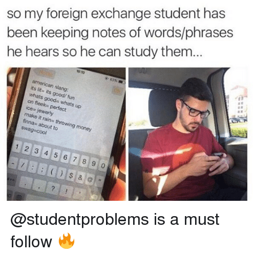 """foreign exchange: so my foreign exchange student has  been keeping notes of words/phrases  he hears so he can study them.  9:10  american slang:  its lit- its good/ fun  whats good"""" whats up  on fleeks perfect  lewerly  make it rains throwing money  finna: about to  swag cool  1 2 3 4 5 6 7 8 9 0 @studentproblems is a must follow 🔥"""