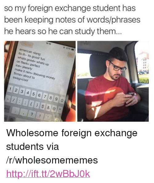 """foreign exchange: so my foreign exchange student has  been keeping notes of words/phrases  he hears so he can study thenm  19:10  american slang:  its lits its good/ fun  whats goods whats up  on fleek- perfect  ice- jewery  make it rains throwing money  finnas about to  swag cool  1 2 3 4 5 67 8 9 <p>Wholesome foreign exchange students via /r/wholesomememes <a href=""""http://ift.tt/2wBbJ0k"""">http://ift.tt/2wBbJ0k</a></p>"""